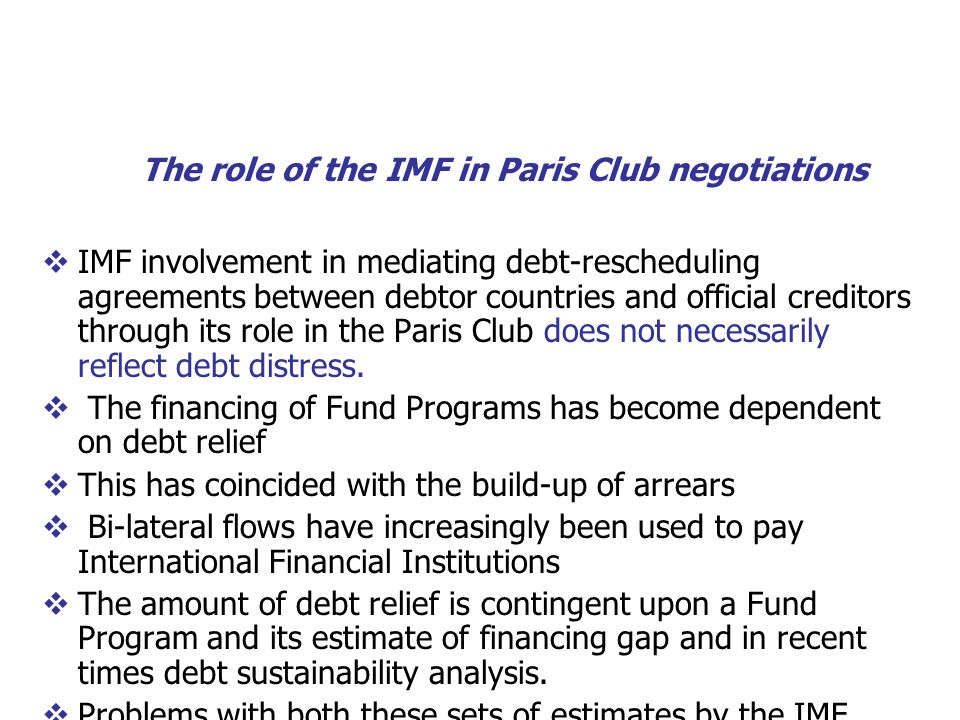 The role of the IMF in Paris Club negotiations IMF involvement in mediating debt-rescheduling agreements between debtor countries and official creditors through its role in the Paris Club does not necessarily reflect debt distress.