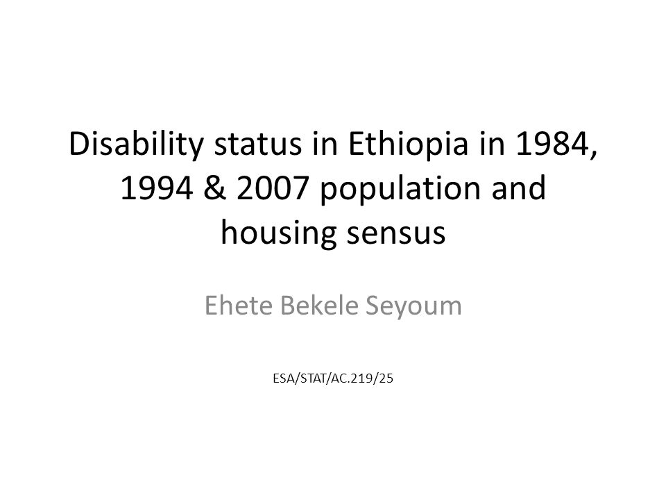Disability status in Ethiopia in 1984, 1994 & 2007 population and housing sensus Ehete Bekele Seyoum ESA/STAT/AC.219/25
