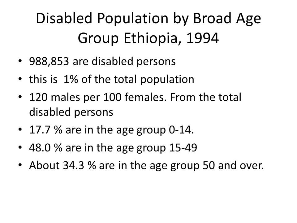 Disabled Population by Broad Age Group Ethiopia, 1994 988,853 are disabled persons this is 1% of the total population 120 males per 100 females. From