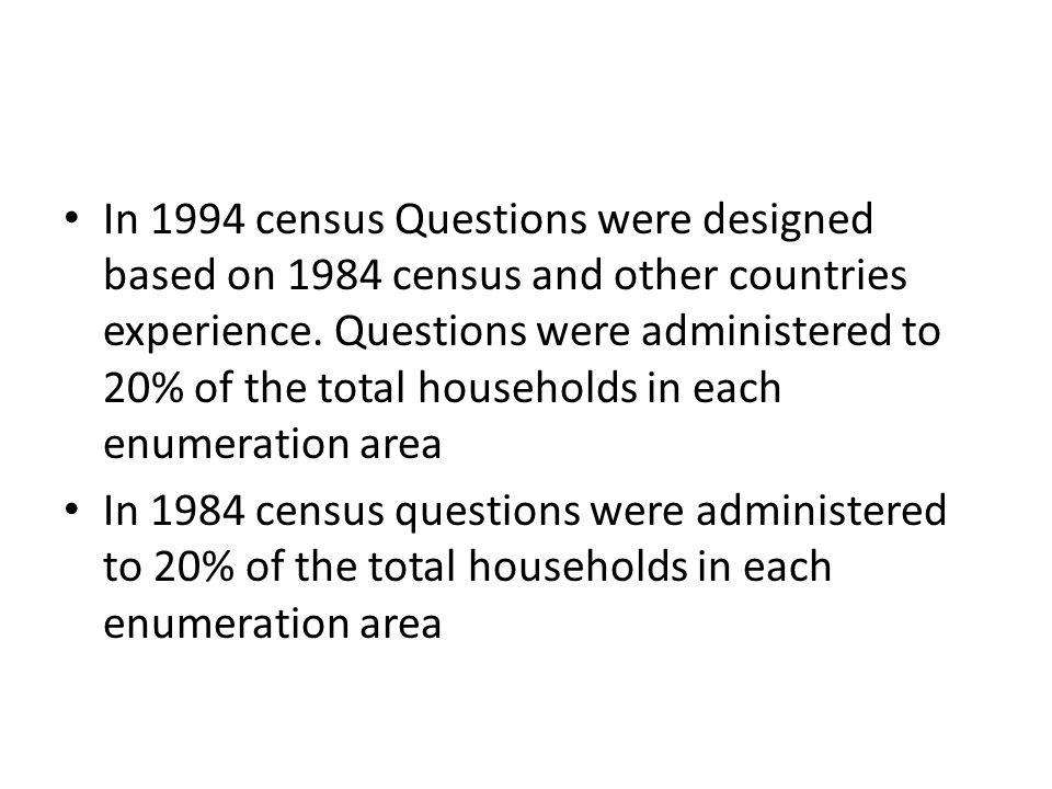 In 1994 census Questions were designed based on 1984 census and other countries experience. Questions were administered to 20% of the total households
