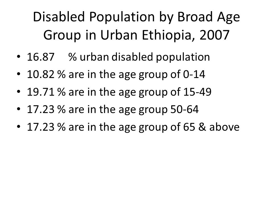 Disabled Population by Broad Age Group in Urban Ethiopia, 2007 16.87 % urban disabled population 10.82 % are in the age group of 0-14 19.71 % are in the age group of 15-49 17.23 % are in the age group 50-64 17.23 % are in the age group of 65 & above