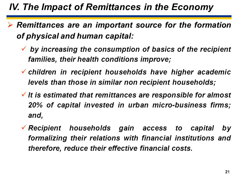 20 IV. The Impact of Remittances in the Economy Remittances improve significantly the welfare of the recipient families. In Particular: Remittances ha