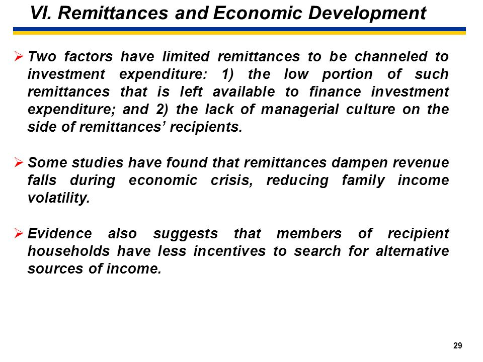 28 VI. Remittances and Economic Development Studies regarding worker remittances impact have found that those resources are mainly used to finance con