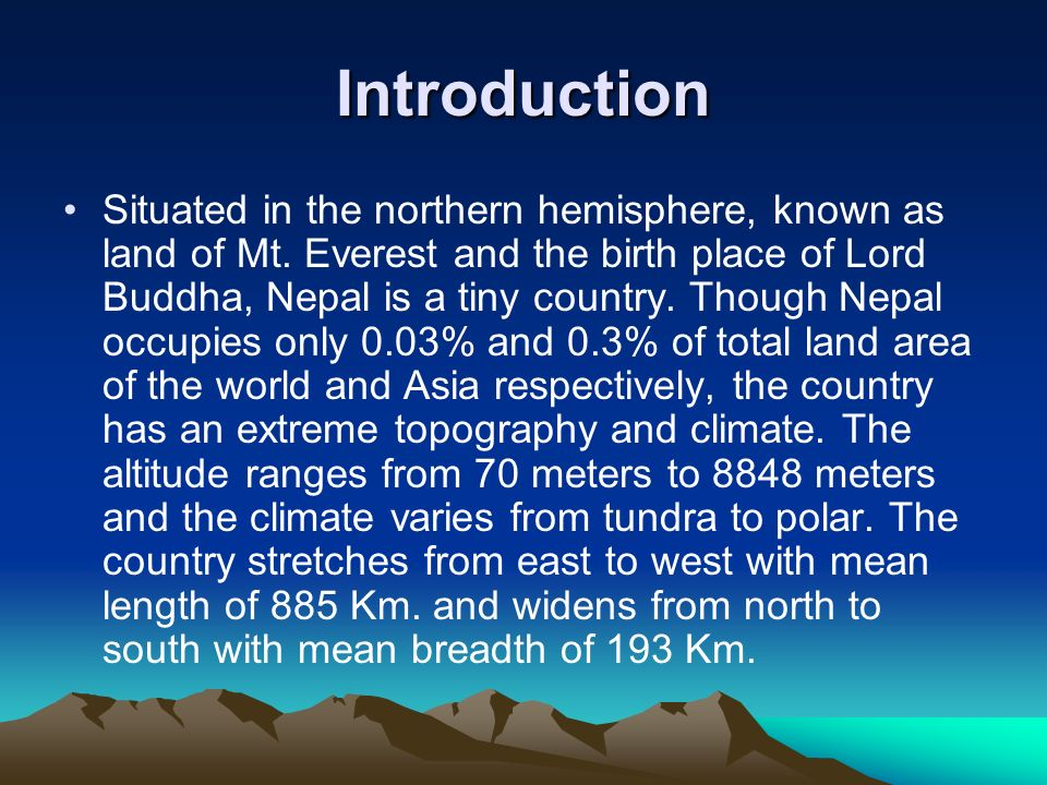 Introduction Situated in the northern hemisphere, known as land of Mt. Everest and the birth place of Lord Buddha, Nepal is a tiny country. Though Nep