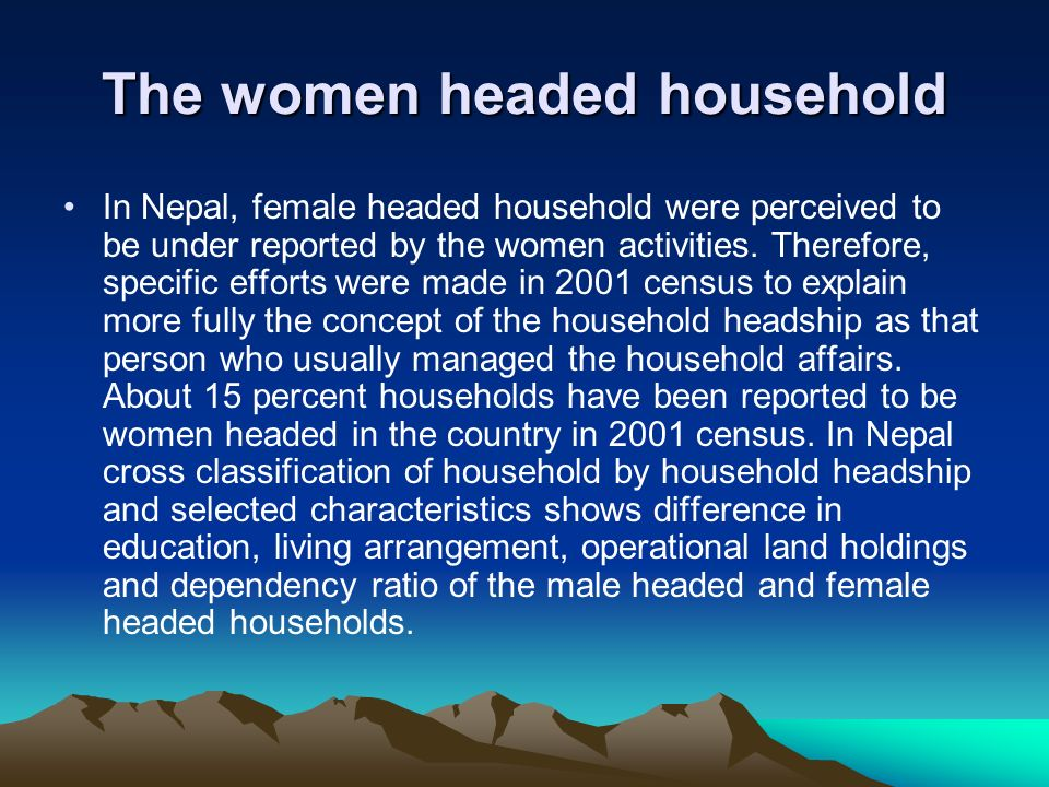 The women headed household In Nepal, female headed household were perceived to be under reported by the women activities. Therefore, specific efforts