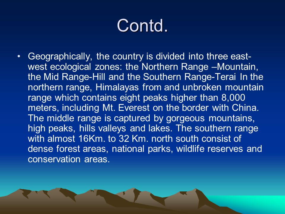 Contd. Geographically, the country is divided into three east- west ecological zones: the Northern Range –Mountain, the Mid Range-Hill and the Souther