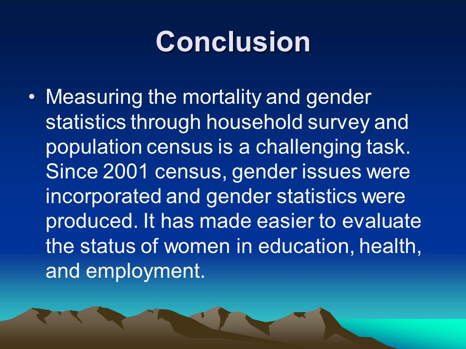 Conclusion Measuring the mortality and gender statistics through household survey and population census is a challenging task. Since 2001 census, gend