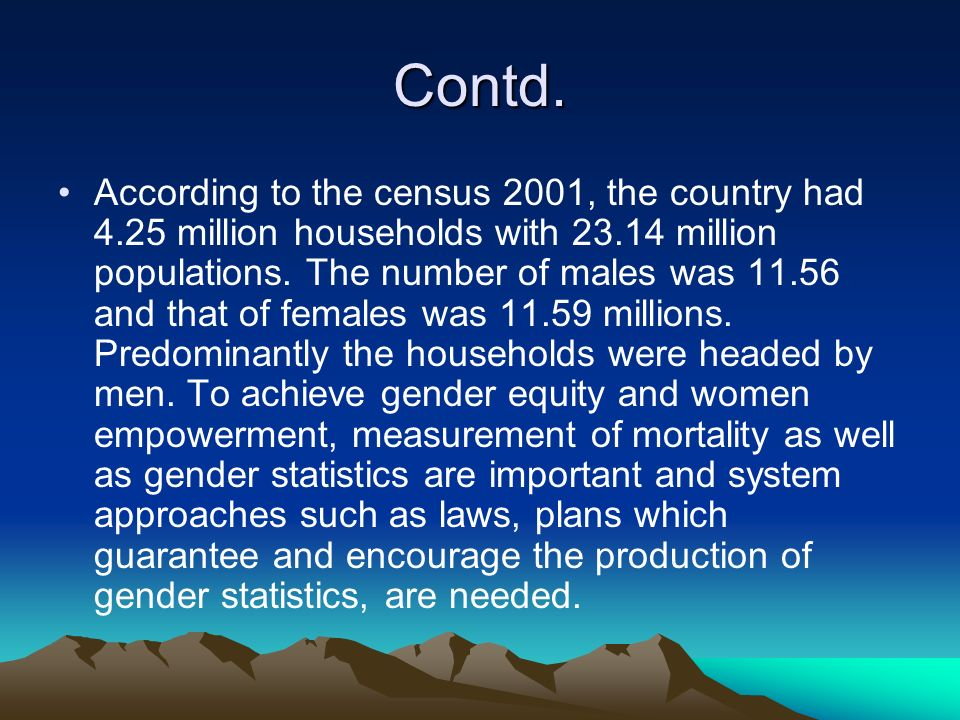 Contd. According to the census 2001, the country had 4.25 million households with 23.14 million populations. The number of males was 11.56 and that of