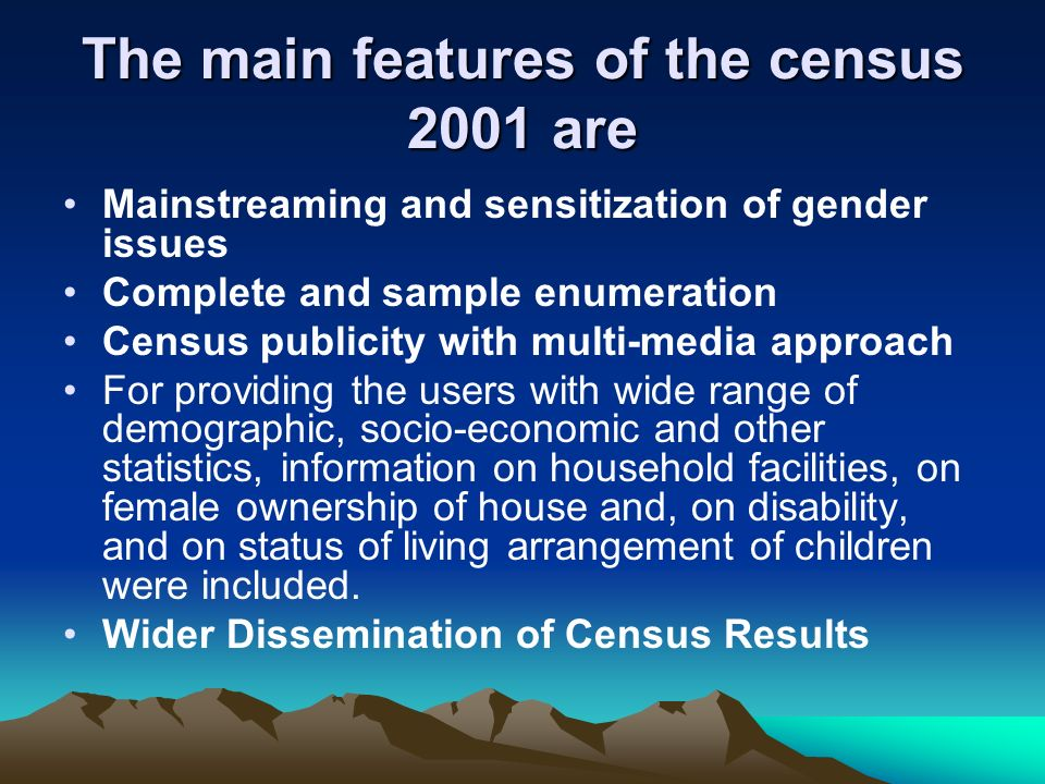 The main features of the census 2001 are Mainstreaming and sensitization of gender issues Complete and sample enumeration Census publicity with multi-