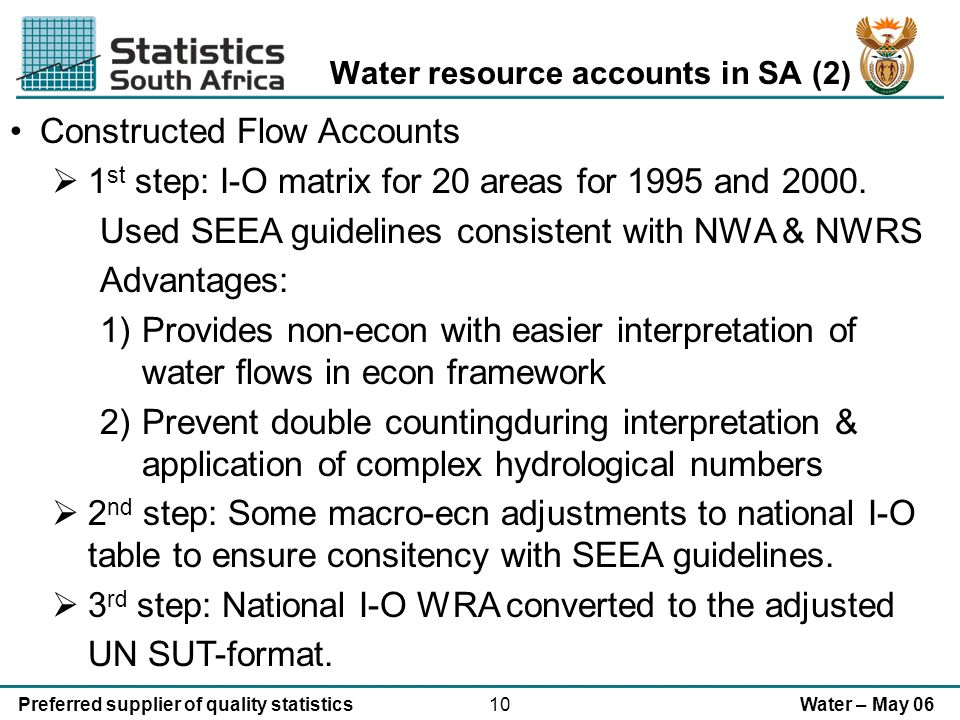 10Preferred supplier of quality statisticsWater – May 06 Water resource accounts in SA (2) Constructed Flow Accounts 1 st step: I-O matrix for 20 areas for 1995 and 2000.