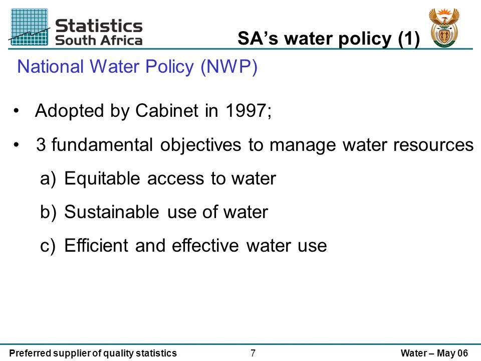7Preferred supplier of quality statisticsWater – May 06 SAs water policy (1) National Water Policy (NWP) Adopted by Cabinet in 1997; 3 fundamental objectives to manage water resources a)Equitable access to water b)Sustainable use of water c)Efficient and effective water use