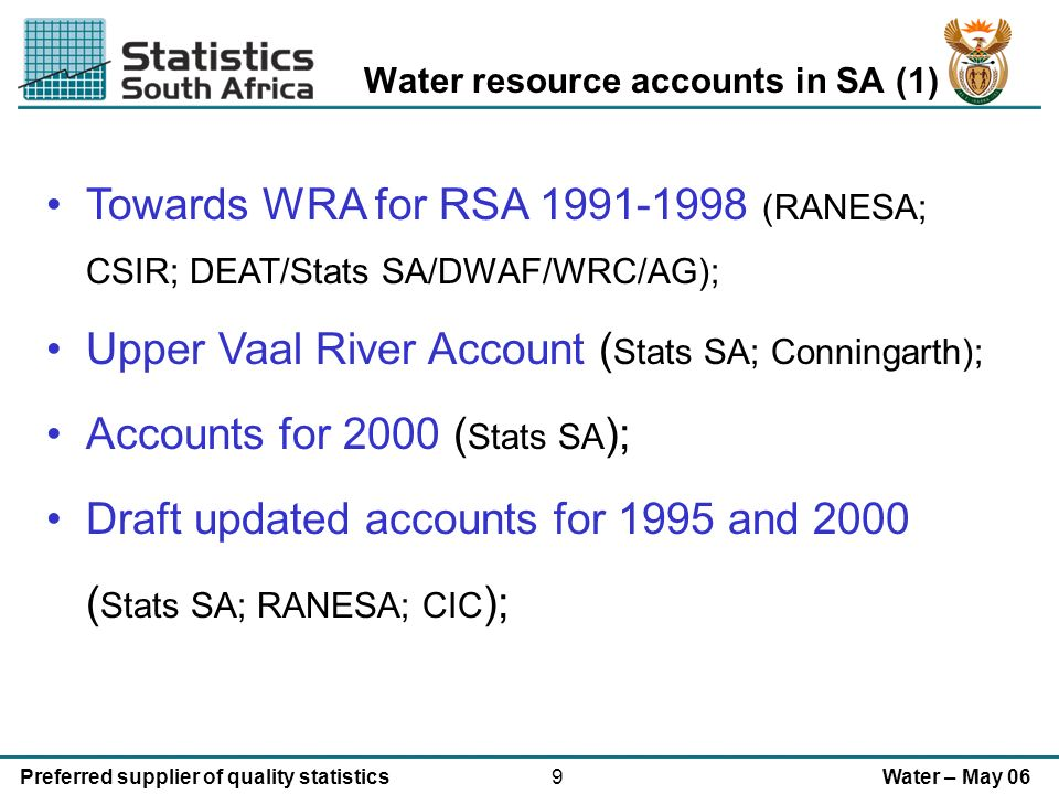 9Preferred supplier of quality statisticsWater – May 06 Water resource accounts in SA (1) Towards WRA for RSA 1991-1998 (RANESA; CSIR; DEAT/Stats SA/DWAF/WRC/AG); Upper Vaal River Account ( Stats SA; Conningarth); Accounts for 2000 ( Stats SA ); Draft updated accounts for 1995 and 2000 ( Stats SA; RANESA; CIC );