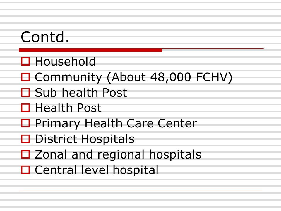 Contd. Household Community (About 48,000 FCHV) Sub health Post Health Post Primary Health Care Center District Hospitals Zonal and regional hospitals
