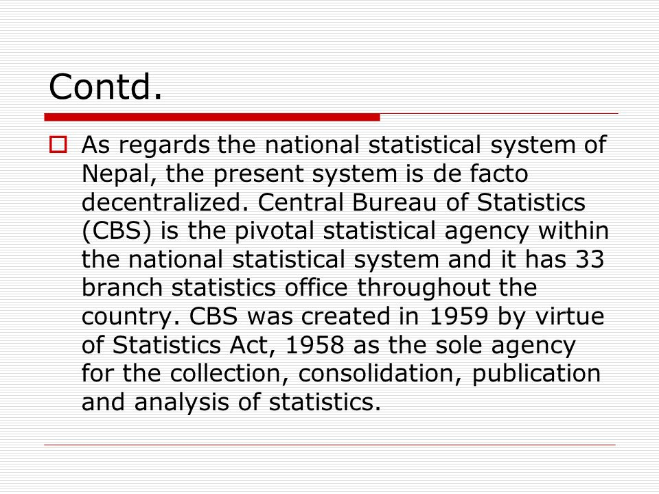 Contd. As regards the national statistical system of Nepal, the present system is de facto decentralized. Central Bureau of Statistics (CBS) is the pi