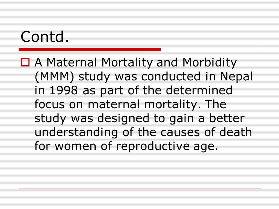 Contd. A Maternal Mortality and Morbidity (MMM) study was conducted in Nepal in 1998 as part of the determined focus on maternal mortality. The study