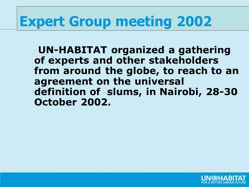UN-HABITAT organized a gathering of experts and other stakeholders from around the globe, to reach to an agreement on the universal definition of slums, in Nairobi, 28-30 October 2002.