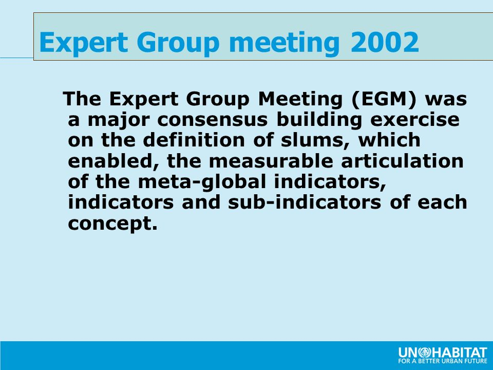 The Expert Group Meeting (EGM) was a major consensus building exercise on the definition of slums, which enabled, the measurable articulation of the meta-global indicators, indicators and sub-indicators of each concept.