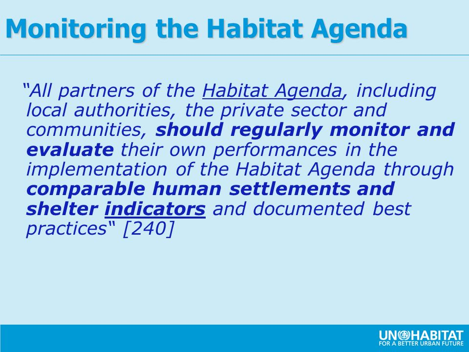 All partners of the Habitat Agenda, including local authorities, the private sector and communities, should regularly monitor and evaluate their own performances in the implementation of the Habitat Agenda through comparable human settlements and shelter indicators and documented best practices [240] Monitoring the Habitat Agenda