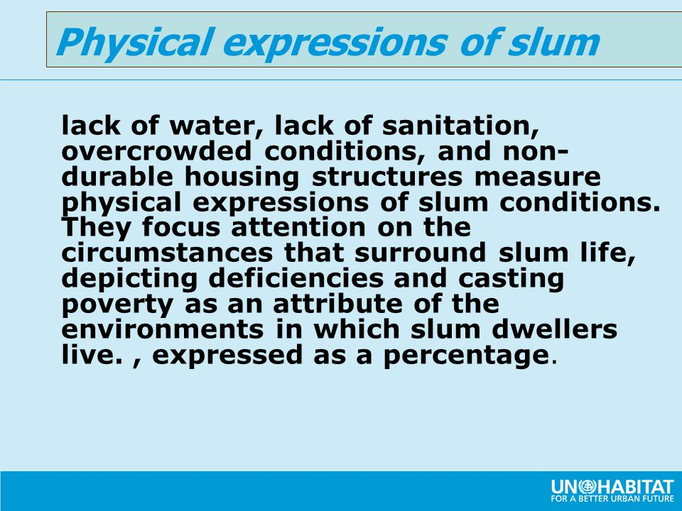 lack of water, lack of sanitation, overcrowded conditions, and non- durable housing structures measure physical expressions of slum conditions. They f