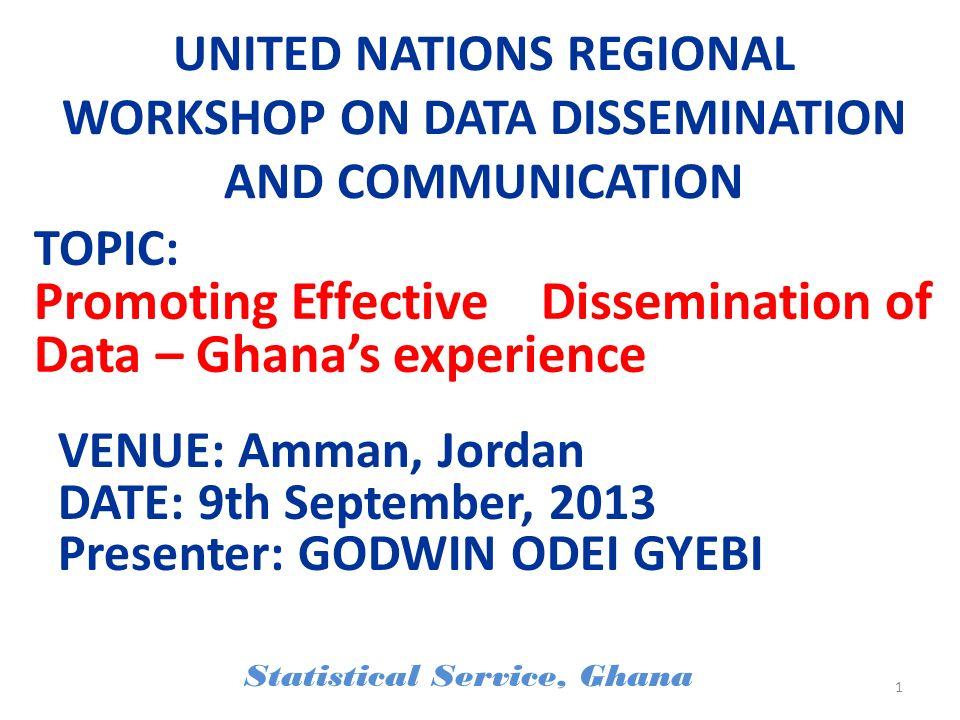 UNITED NATIONS REGIONAL WORKSHOP ON DATA DISSEMINATION AND COMMUNICATION VENUE: Amman, Jordan DATE: 9th September, 2013 Presenter: GODWIN ODEI GYEBI S