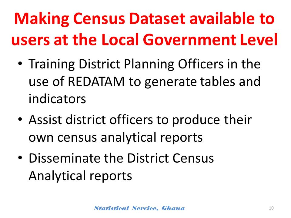 Making Census Dataset available to users at the Local Government Level Training District Planning Officers in the use of REDATAM to generate tables and indicators Assist district officers to produce their own census analytical reports Disseminate the District Census Analytical reports Statistical Service, Ghana 10
