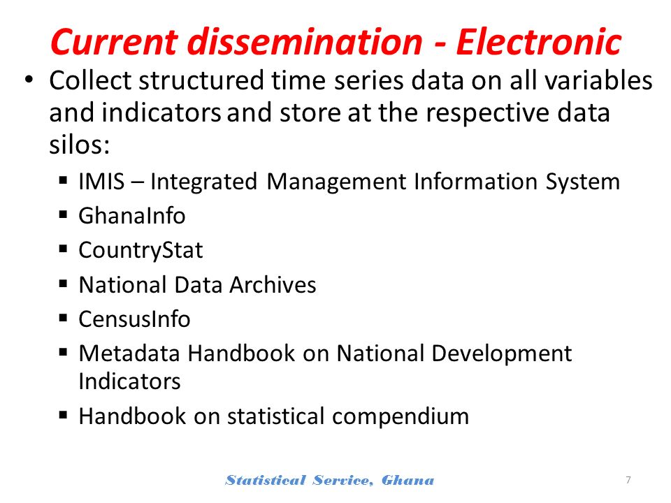 Current dissemination - Electronic Collect structured time series data on all variables and indicators and store at the respective data silos: IMIS – Integrated Management Information System GhanaInfo CountryStat National Data Archives CensusInfo Metadata Handbook on National Development Indicators Handbook on statistical compendium Statistical Service, Ghana 7