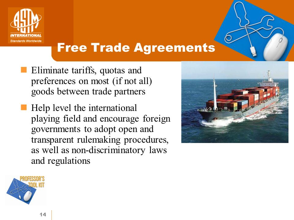 14 Free Trade Agreements Eliminate tariffs, quotas and preferences on most (if not all) goods between trade partners Help level the international playing field and encourage foreign governments to adopt open and transparent rulemaking procedures, as well as non-discriminatory laws and regulations