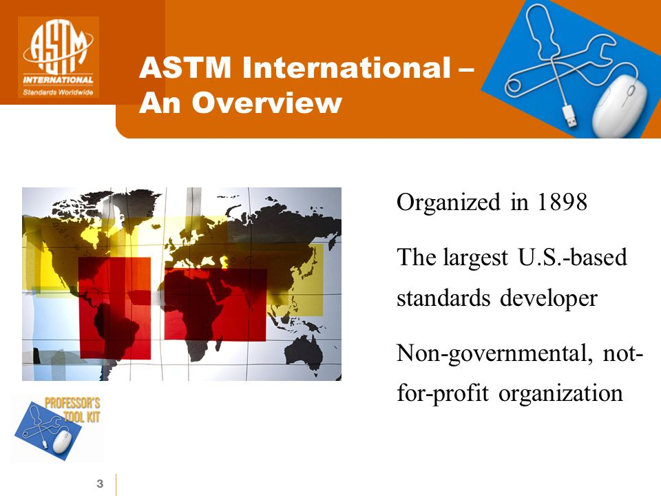 3 ASTM International – An Overview Organized in 1898 The largest U.S.-based standards developer Non-governmental, not- for-profit organization
