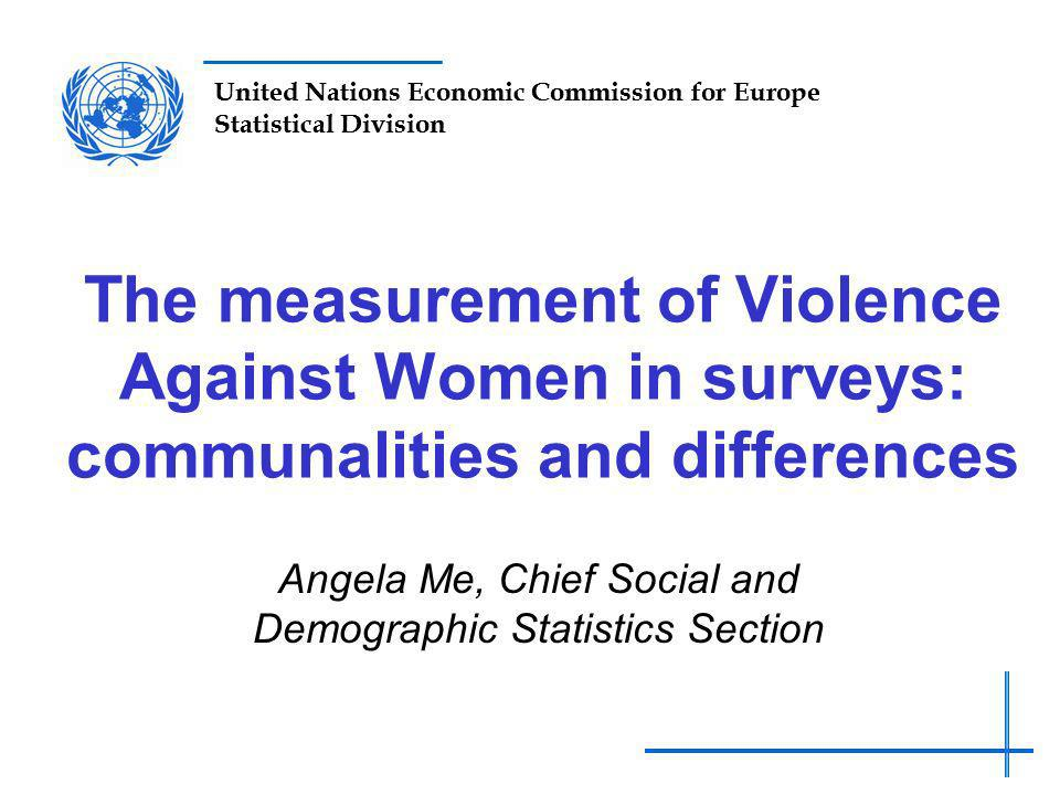 United Nations Economic Commission for Europe Statistical Division The measurement of Violence Against Women in surveys: communalities and differences Angela Me, Chief Social and Demographic Statistics Section