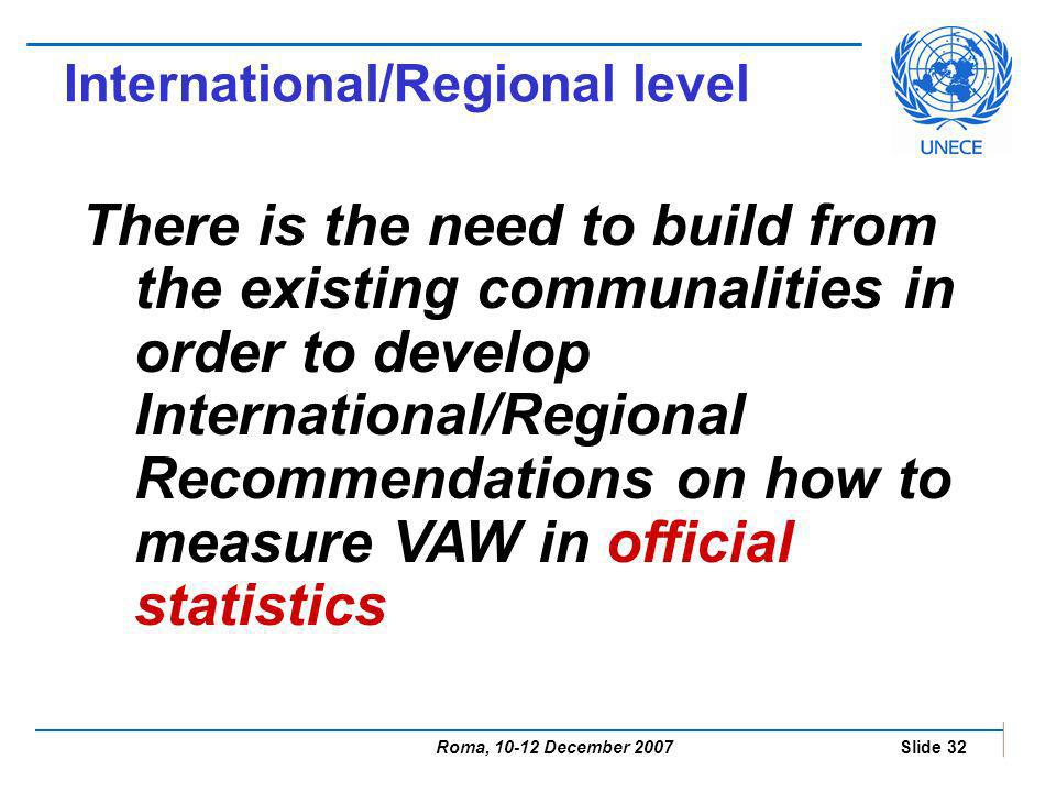 Roma, 10-12 December 2007 Slide 32 International/Regional level There is the need to build from the existing communalities in order to develop International/Regional Recommendations on how to measure VAW in official statistics