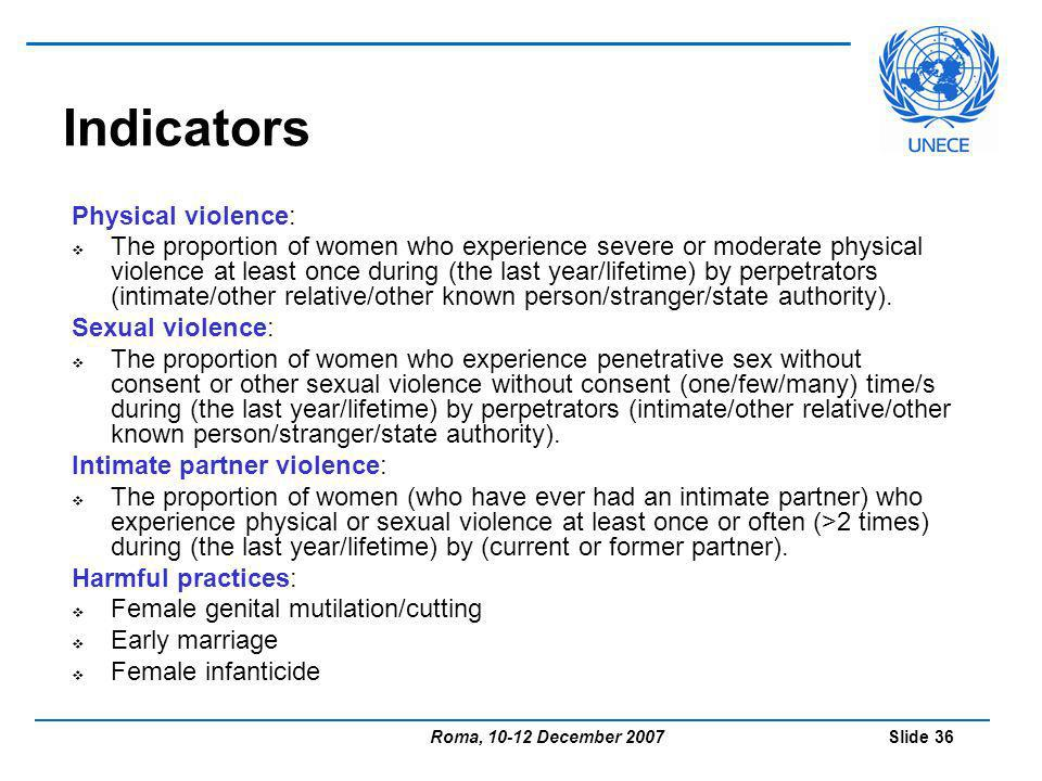 Roma, 10-12 December 2007 Slide 36 Indicators Physical violence: The proportion of women who experience severe or moderate physical violence at least once during (the last year/lifetime) by perpetrators (intimate/other relative/other known person/stranger/state authority).