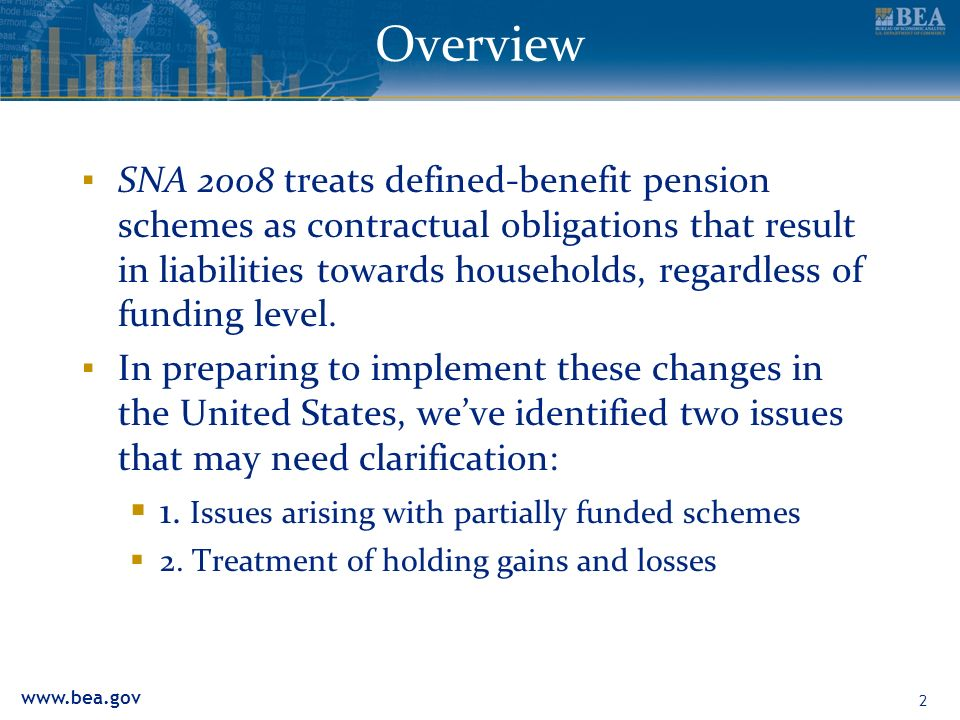 2 Overview SNA 2008 treats defined-benefit pension schemes as contractual obligations that result in liabilities towards households, regardless of funding level.