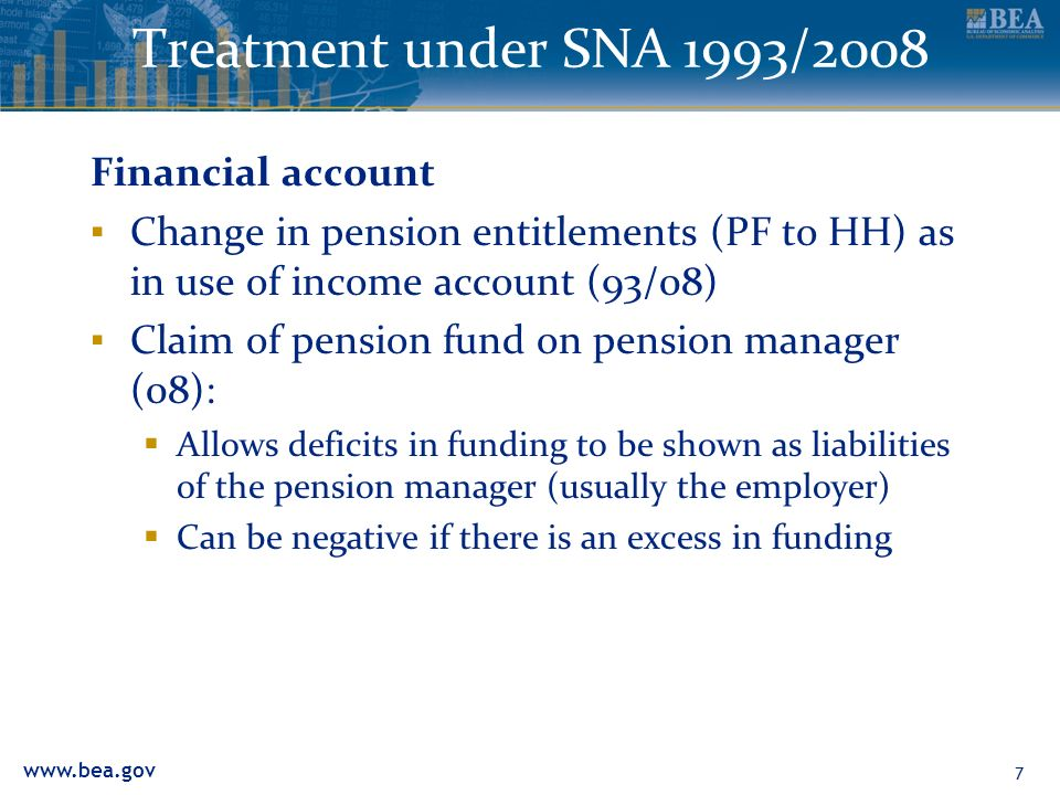 Treatment under SNA 1993/2008 Financial account Change in pension entitlements (PF to HH) as in use of income account (93/08) Claim of pension fund on pension manager (08): Allows deficits in funding to be shown as liabilities of the pension manager (usually the employer) Can be negative if there is an excess in funding 7