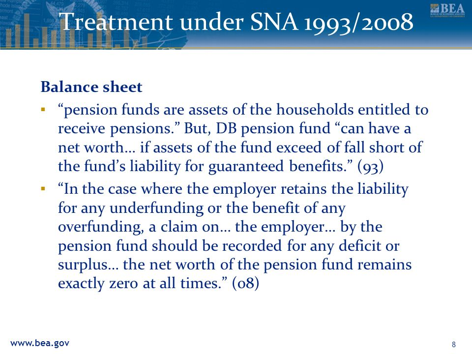 www.bea.gov Treatment under SNA 1993/2008 Balance sheet pension funds are assets of the households entitled to receive pensions. But, DB pension fund