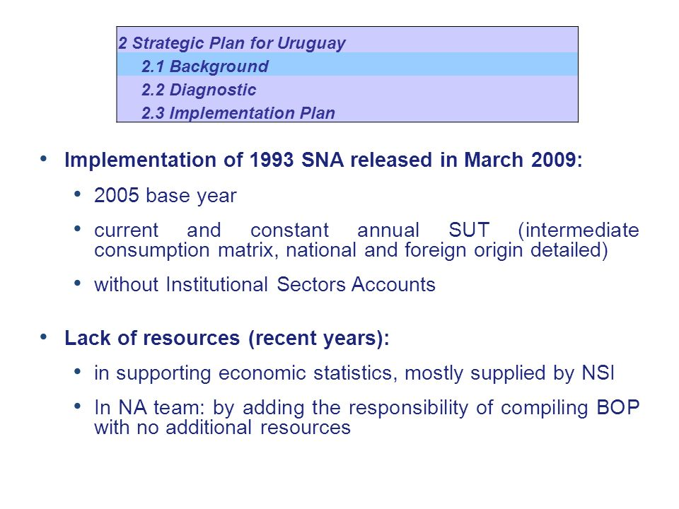 Implementation of 1993 SNA released in March 2009: 2005 base year current and constant annual SUT (intermediate consumption matrix, national and foreign origin detailed) without Institutional Sectors Accounts Lack of resources (recent years): in supporting economic statistics, mostly supplied by NSI In NA team: by adding the responsibility of compiling BOP with no additional resources 2 Strategic Plan for Uruguay 2.1 Background 2.2 Diagnostic 2.3 Implementation Plan