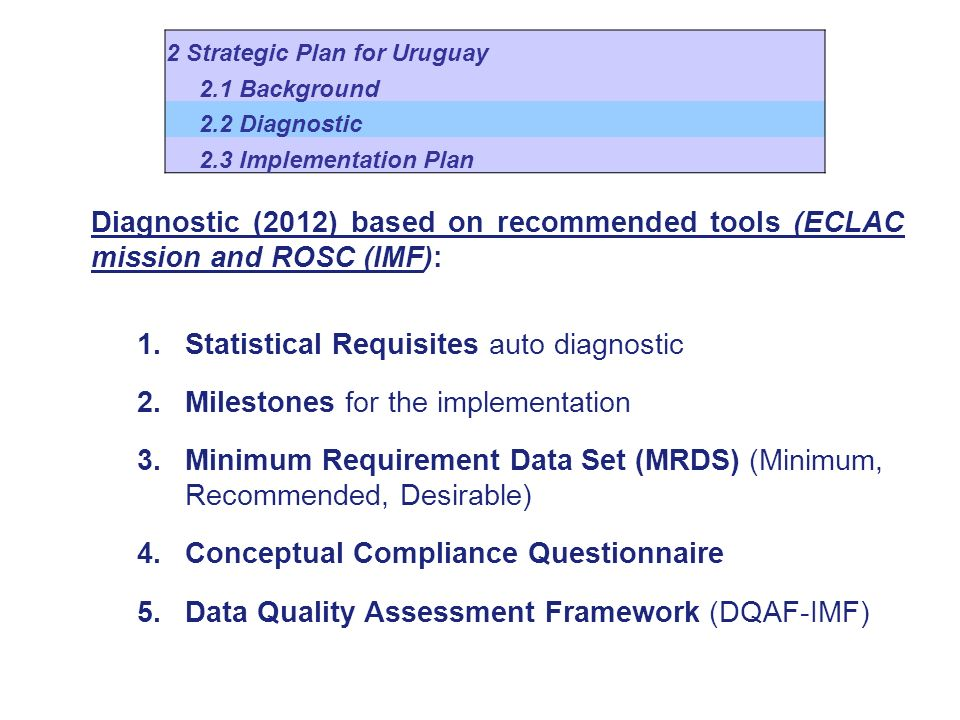Diagnostic (2012) based on recommended tools (ECLAC mission and ROSC (IMF): 1.Statistical Requisites auto diagnostic 2.Milestones for the implementation 3.Minimum Requirement Data Set (MRDS) (Minimum, Recommended, Desirable) 4.Conceptual Compliance Questionnaire 5.Data Quality Assessment Framework (DQAF-IMF) 2 Strategic Plan for Uruguay 2.1 Background 2.2 Diagnostic 2.3 Implementation Plan