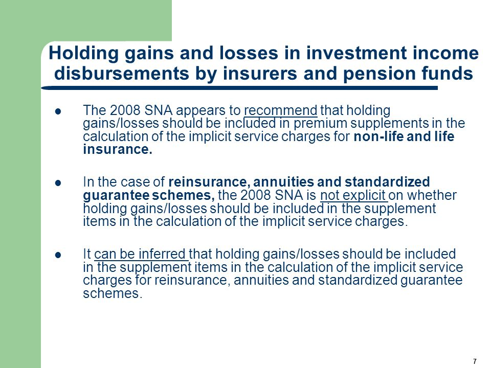8 Holding gains and losses in investment income disbursements by insurers and pension funds In the case of defined contribution pension funds, according to the paragraphs 17.134 and 17.140 of the 2008 SNA it can be implied that holding gains/losses are not included in contribution supplements in the calculation of the implicit service charge for defined contribution pension funds.