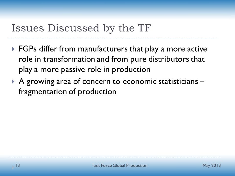 Issues Discussed by the TF FGPs differ from manufacturers that play a more active role in transformation and from pure distributors that play a more passive role in production A growing area of concern to economic statisticians – fragmentation of production May 2013 Task Force Global Production13