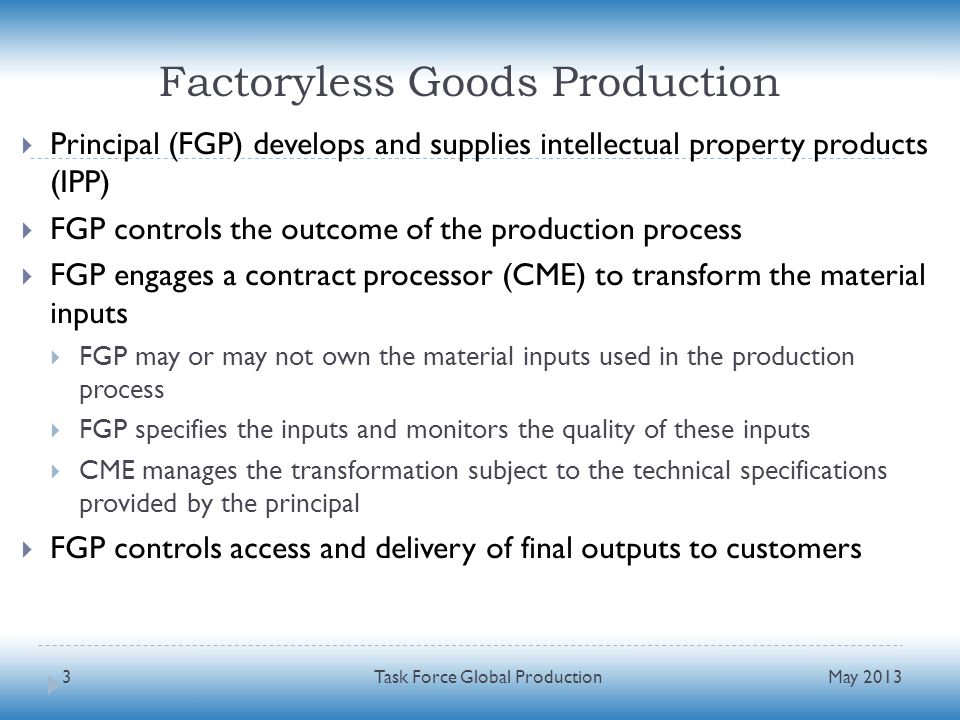 Factoryless Goods Production Principal (FGP) develops and supplies intellectual property products (IPP) FGP controls the outcome of the production process FGP engages a contract processor (CME) to transform the material inputs FGP may or may not own the material inputs used in the production process FGP specifies the inputs and monitors the quality of these inputs CME manages the transformation subject to the technical specifications provided by the principal FGP controls access and delivery of final outputs to customers May 2013 Task Force Global Production3