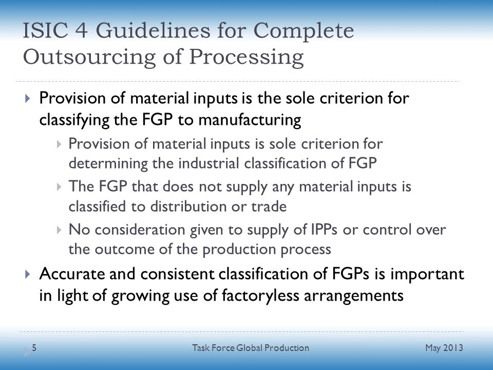 ISIC 4 Guidelines for Complete Outsourcing of Processing Provision of material inputs is the sole criterion for classifying the FGP to manufacturing Provision of material inputs is sole criterion for determining the industrial classification of FGP The FGP that does not supply any material inputs is classified to distribution or trade No consideration given to supply of IPPs or control over the outcome of the production process Accurate and consistent classification of FGPs is important in light of growing use of factoryless arrangements May 2013 Task Force Global Production5