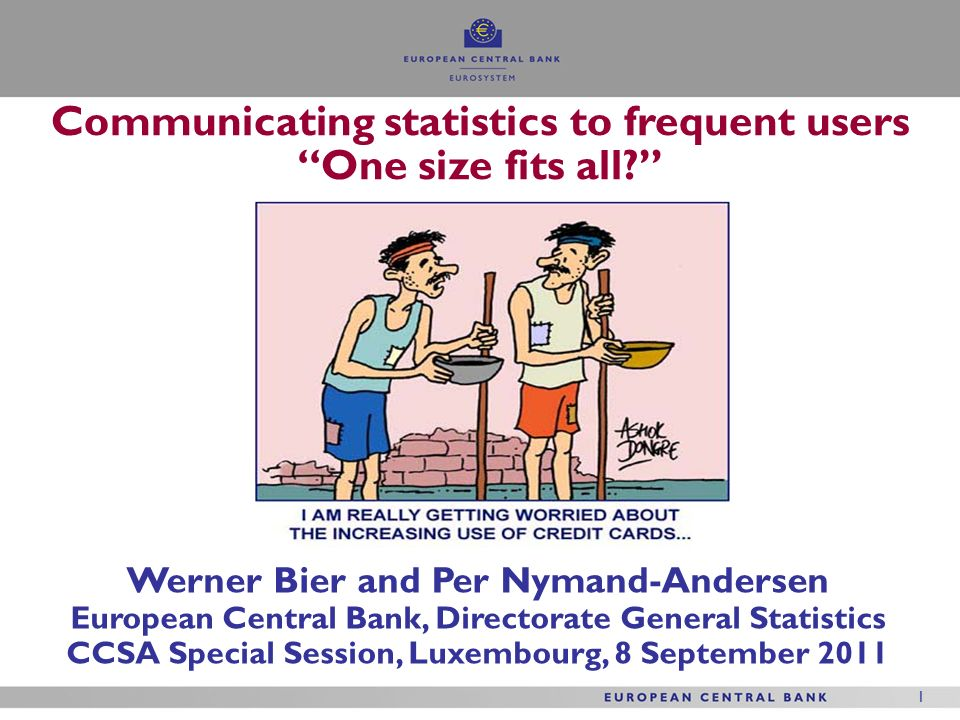 1 1 Werner Bier and Per Nymand-Andersen European Central Bank, Directorate General Statistics CCSA Special Session, Luxembourg, 8 September 2011 Communicating statistics to frequent users One size fits all