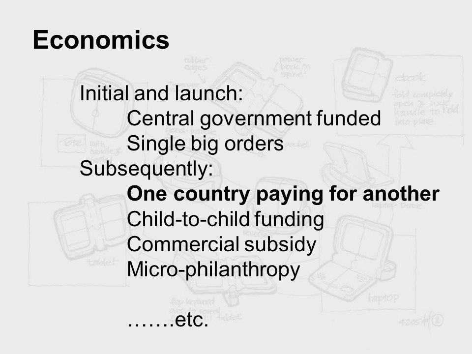 Economics Initial and launch: Central government funded Single big orders Subsequently: One country paying for another Child-to-child funding Commerci