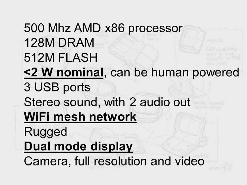 500 Mhz AMD x86 processor 128M DRAM 512M FLASH <2 W nominal, can be human powered 3 USB ports Stereo sound, with 2 audio out WiFi mesh network Rugged Dual mode display Camera, full resolution and video