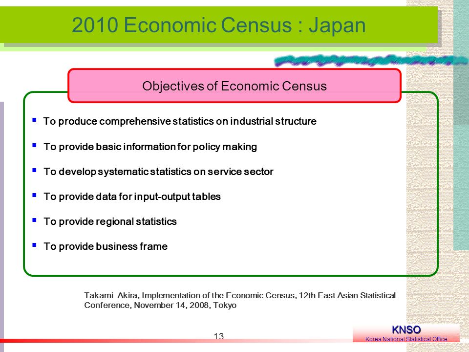 Economic Census : Japan KNSO Korea National Statistical Office Takami Akira, Implementation of the Economic Census, 12th East Asian Statistical Conference, November 14, 2008, Tokyo To produce comprehensive statistics on industrial structure To provide basic information for policy making To develop systematic statistics on service sector To provide data for input-output tables To provide regional statistics To provide business frame Objectives of Economic Census