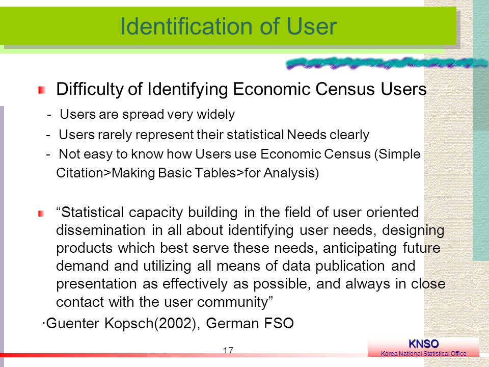 17 Difficulty of Identifying Economic Census Users Users are spread very widely Users rarely represent their statistical Needs clearly Not easy to know how Users use Economic Census (Simple Citation>Making Basic Tables>for Analysis) Statistical capacity building in the field of user oriented dissemination in all about identifying user needs, designing products which best serve these needs, anticipating future demand and utilizing all means of data publication and presentation as effectively as possible, and always in close contact with the user community ·Guenter Kopsch(2002), German FSO Identification of User KNSO Korea National Statistical Office