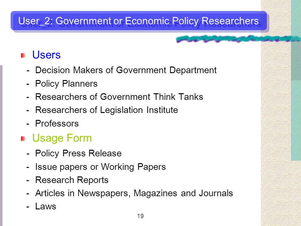 19 Users Decision Makers of Government Department Policy Planners Researchers of Government Think Tanks Researchers of Legislation Institute Professors Usage Form Policy Press Release Issue papers or Working Papers Research Reports Articles in Newspapers, Magazines and Journals Laws User_2: Government or Economic Policy Researchers