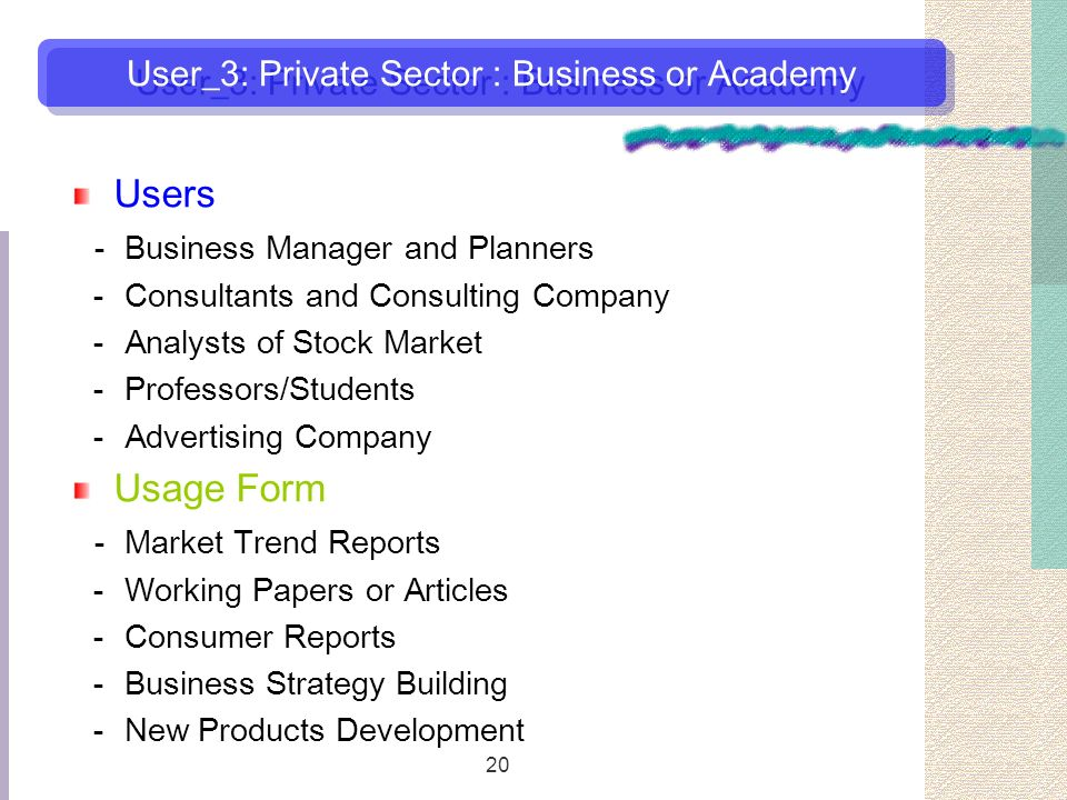 20 Users Business Manager and Planners Consultants and Consulting Company Analysts of Stock Market Professors/Students Advertising Company Usage Form Market Trend Reports Working Papers or Articles Consumer Reports Business Strategy Building New Products Development User_3: Private Sector : Business or Academy