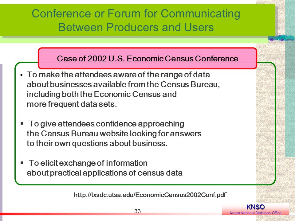 33 Conference or Forum for Communicating Between Producers and Users Conference or Forum for Communicating Between Producers and Users KNSO Korea National Statistical Office To make the attendees aware of the range of data about businesses available from the Census Bureau, including both the Economic Census and more frequent data sets.