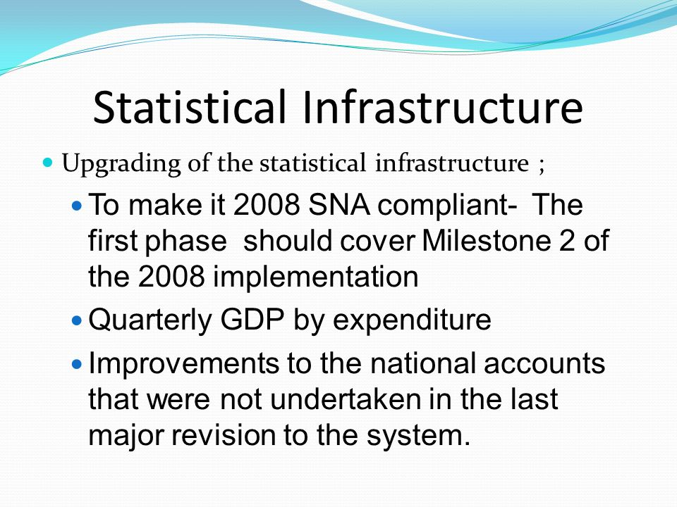 Statistical Infrastructure Upgrading of the statistical infrastructure ; To make it 2008 SNA compliant- The first phase should cover Milestone 2 of th