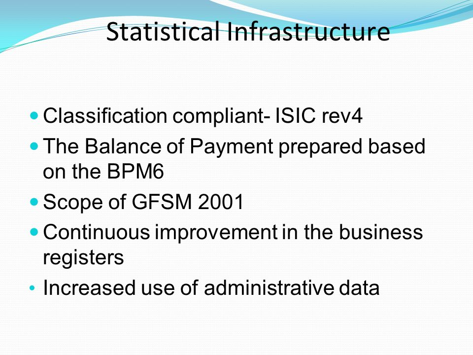Statistical Infrastructure Classification compliant- ISIC rev4 The Balance of Payment prepared based on the BPM6 Scope of GFSM 2001 Continuous improvement in the business registers Increased use of administrative data
